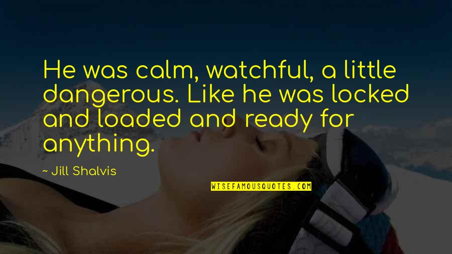 Ready Like Quotes By Jill Shalvis: He was calm, watchful, a little dangerous. Like