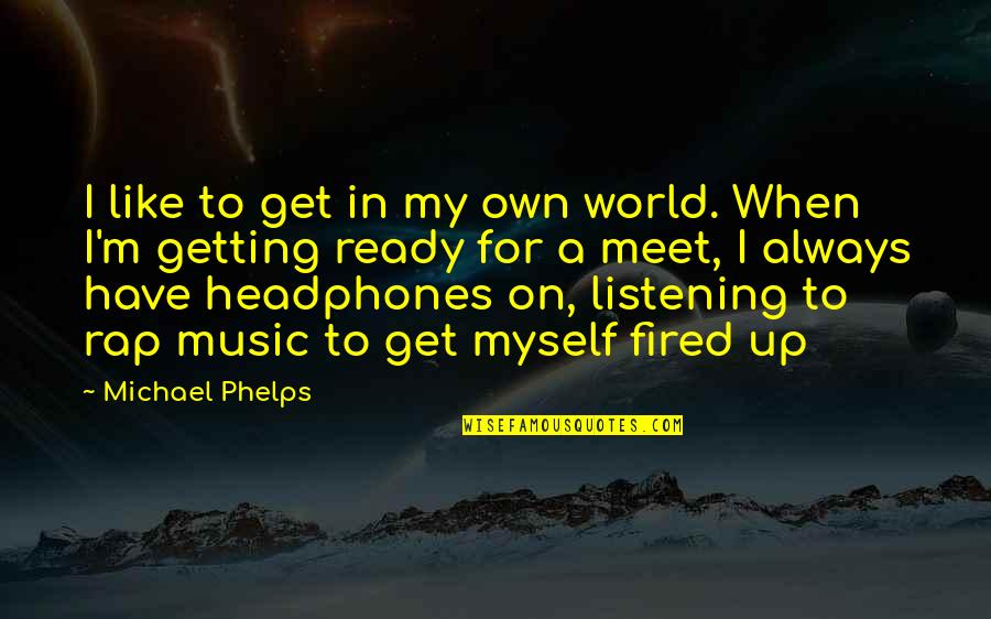 Ready Like Quotes By Michael Phelps: I like to get in my own world.