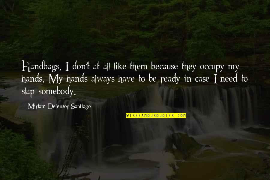 Ready Like Quotes By Miriam Defensor Santiago: Handbags, I don't at all like them because