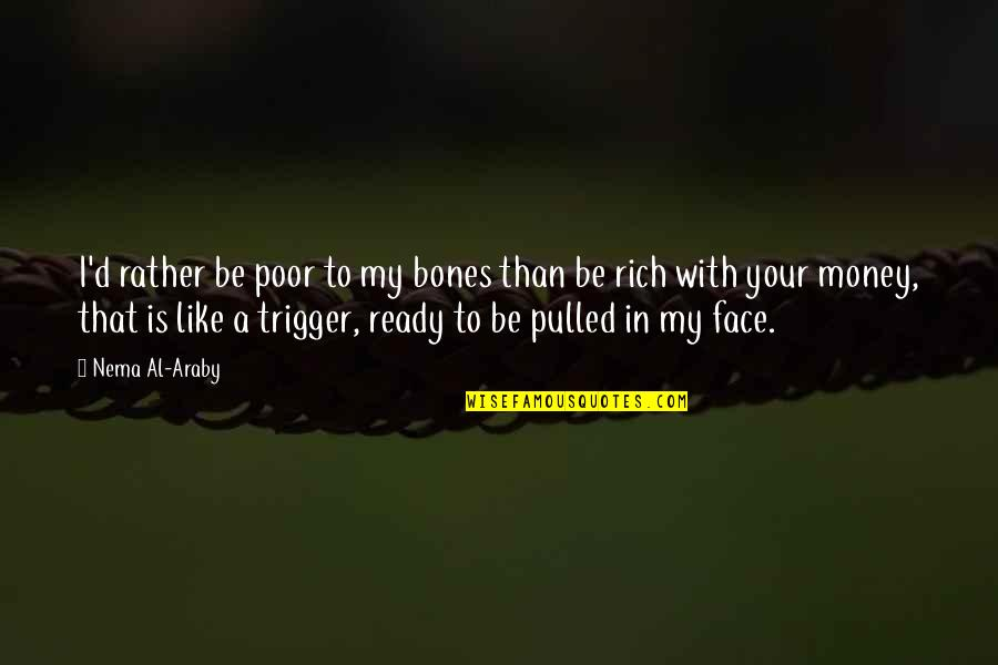 Ready Like Quotes By Nema Al-Araby: I'd rather be poor to my bones than