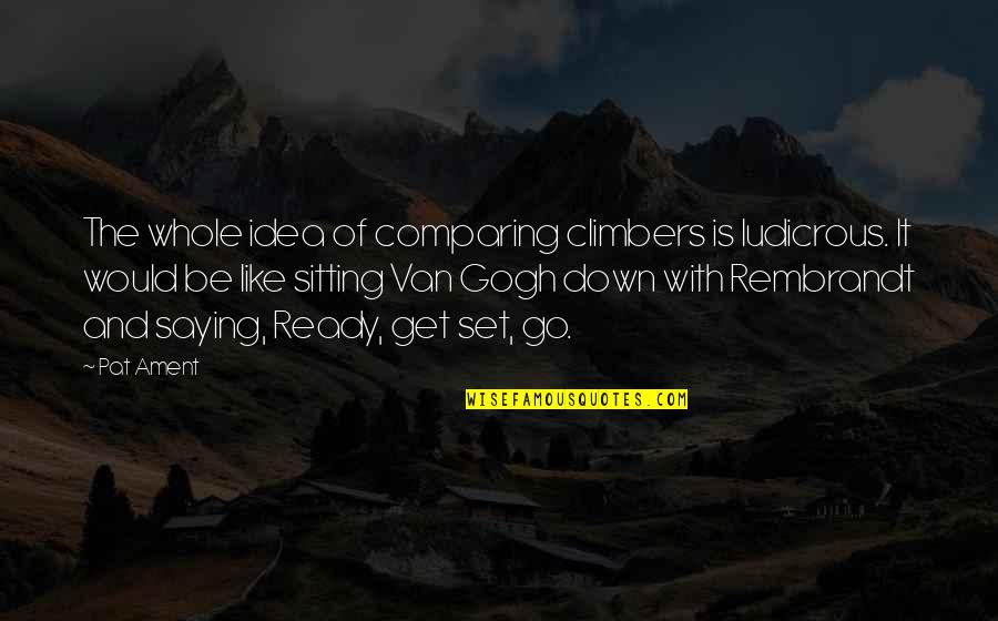 Ready Like Quotes By Pat Ament: The whole idea of comparing climbers is ludicrous.