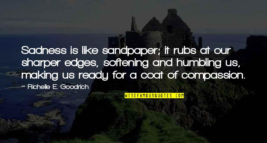 Ready Like Quotes By Richelle E. Goodrich: Sadness is like sandpaper; it rubs at our