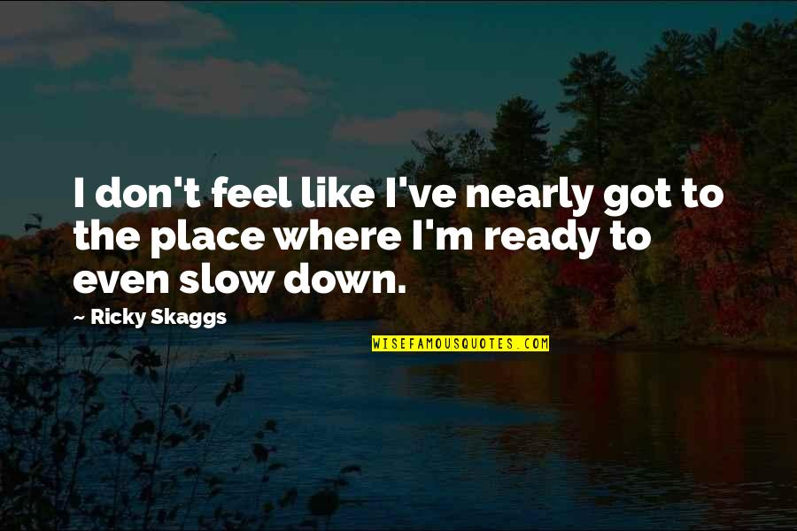 Ready Like Quotes By Ricky Skaggs: I don't feel like I've nearly got to