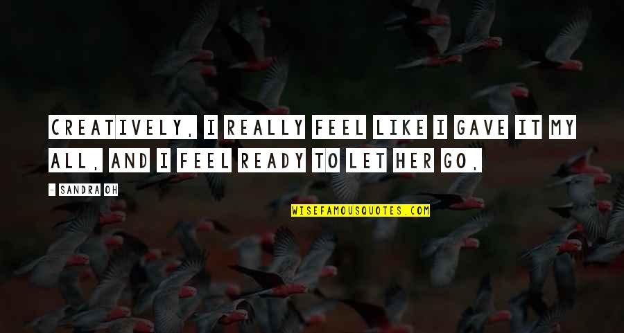 Ready Like Quotes By Sandra Oh: Creatively, I really feel like I gave it