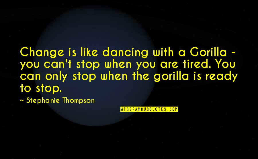 Ready Like Quotes By Stephanie Thompson: Change is like dancing with a Gorilla -