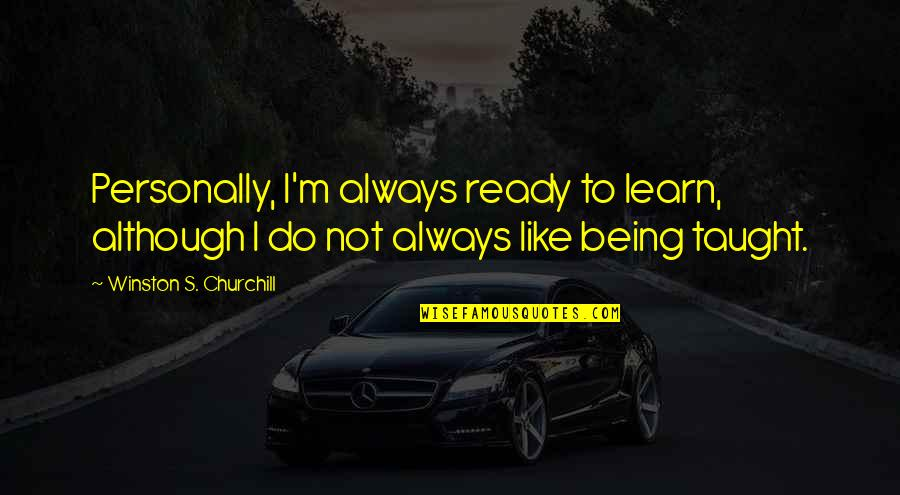 Ready Like Quotes By Winston S. Churchill: Personally, I'm always ready to learn, although I