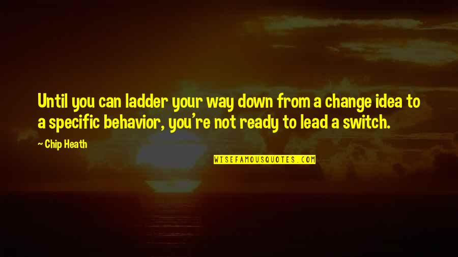 Ready To Change Quotes By Chip Heath: Until you can ladder your way down from