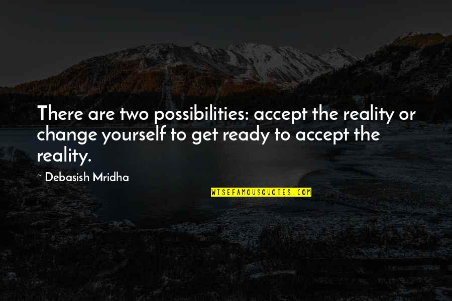 Ready To Change Quotes By Debasish Mridha: There are two possibilities: accept the reality or
