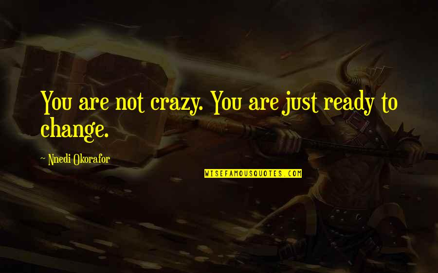 Ready To Change Quotes By Nnedi Okorafor: You are not crazy. You are just ready
