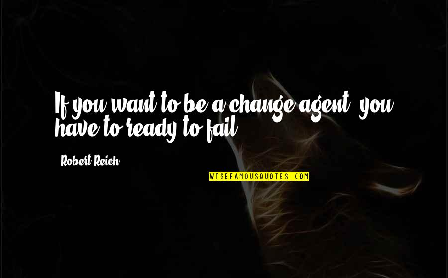 Ready To Change Quotes By Robert Reich: If you want to be a change agent,