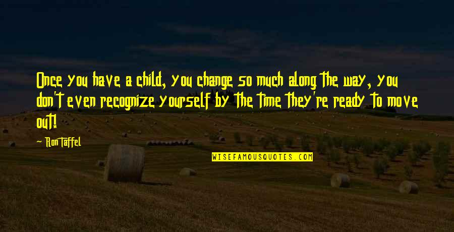 Ready To Change Quotes By Ron Taffel: Once you have a child, you change so