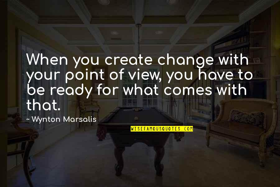Ready To Change Quotes By Wynton Marsalis: When you create change with your point of