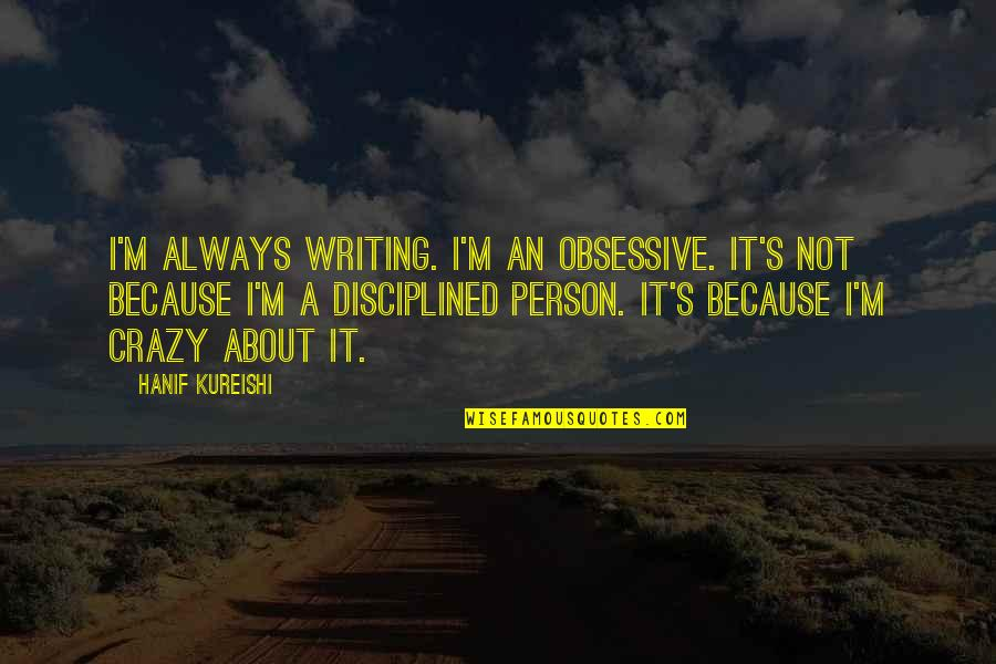 Ready To Get Hurt Quotes By Hanif Kureishi: I'm always writing. I'm an obsessive. It's not