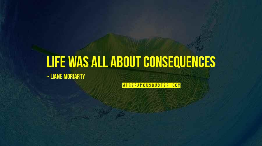 Reagen Quotes By Liane Moriarty: Life was all about consequences