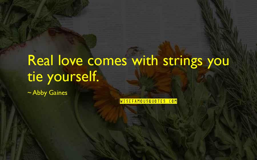 Real Love Quotes By Abby Gaines: Real love comes with strings you tie yourself.