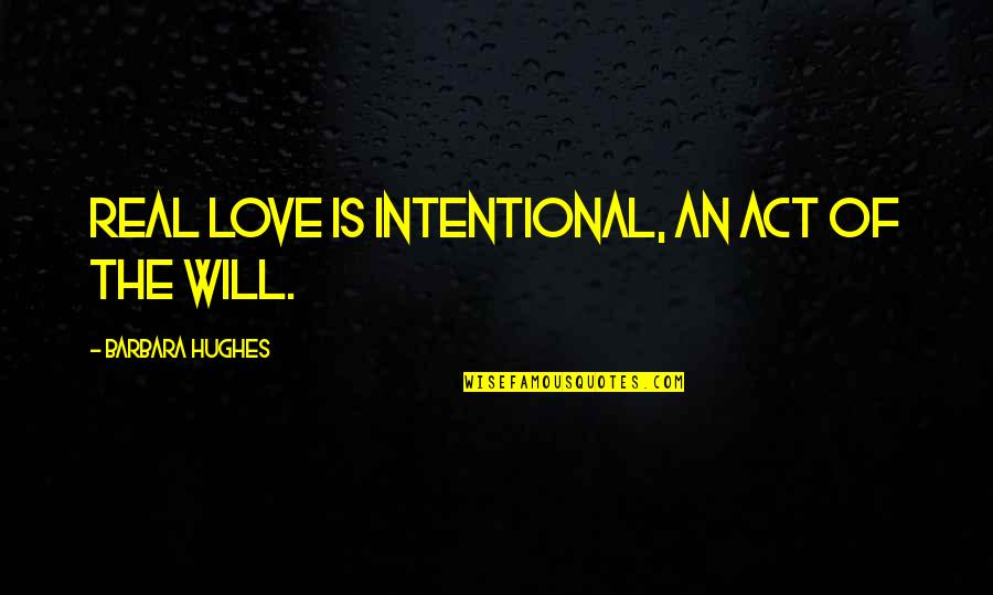 Real Love Quotes By Barbara Hughes: Real love is intentional, an act of the