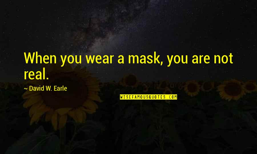 Real Love Quotes By David W. Earle: When you wear a mask, you are not