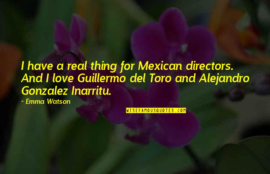Real Love Quotes By Emma Watson: I have a real thing for Mexican directors.