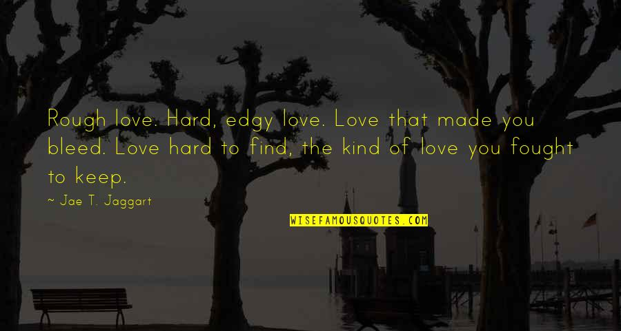 Real Love Quotes By Jae T. Jaggart: Rough love. Hard, edgy love. Love that made