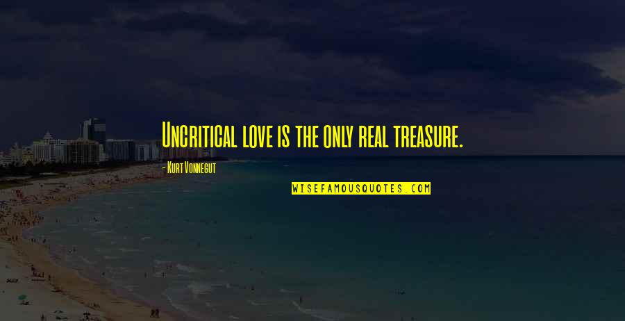 Real Love Quotes By Kurt Vonnegut: Uncritical love is the only real treasure.