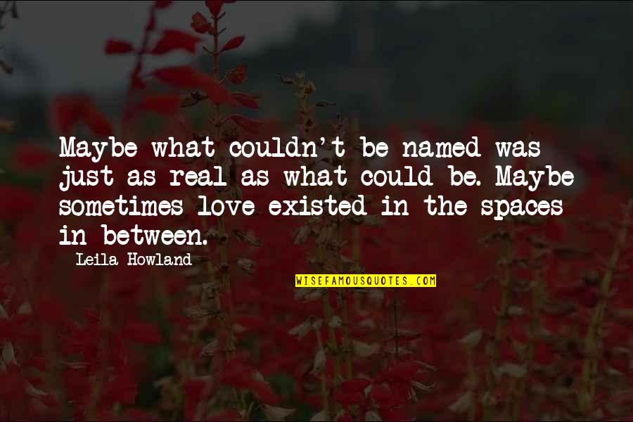 Real Love Quotes By Leila Howland: Maybe what couldn't be named was just as
