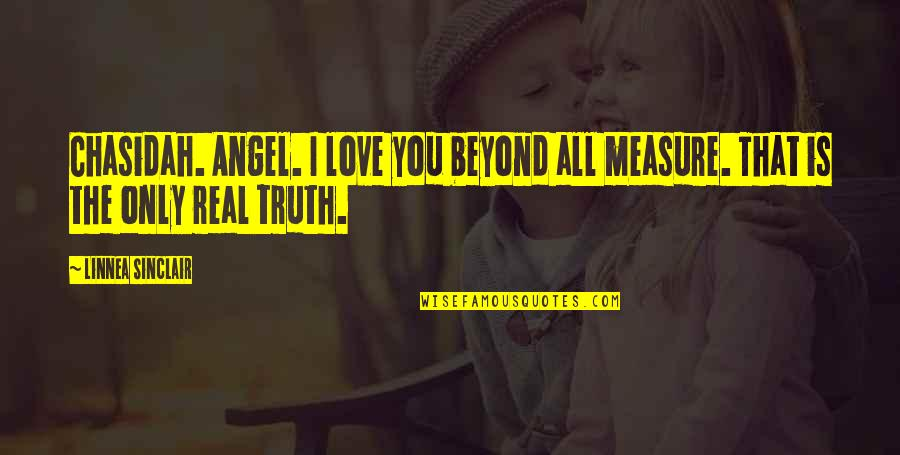 Real Love Quotes By Linnea Sinclair: Chasidah. Angel. I love you beyond all measure.