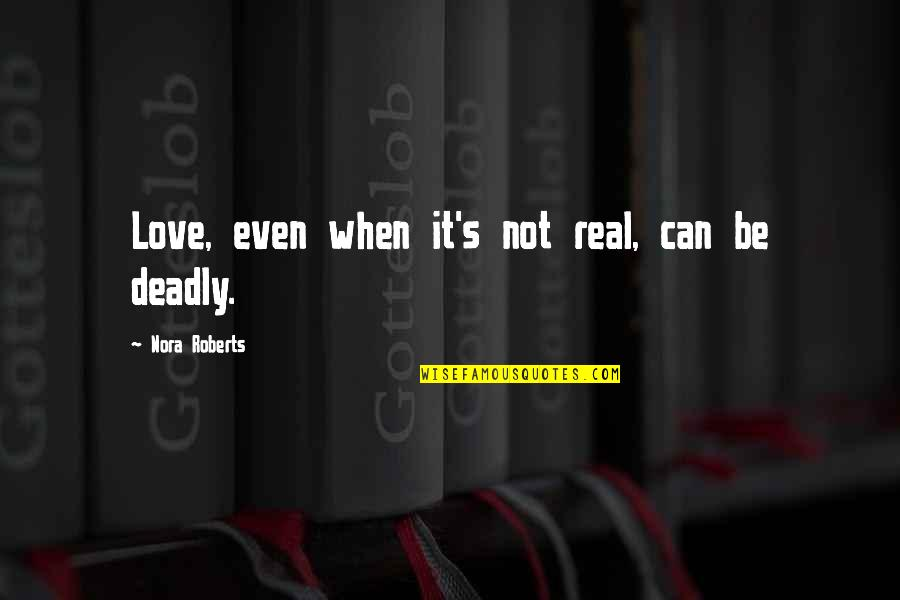 Real Love Quotes By Nora Roberts: Love, even when it's not real, can be