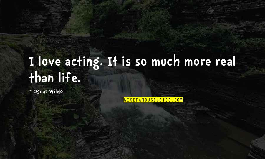 Real Love Quotes By Oscar Wilde: I love acting. It is so much more