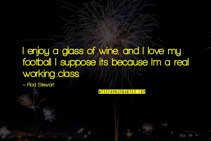 Real Love Quotes By Rod Stewart: I enjoy a glass of wine, and I