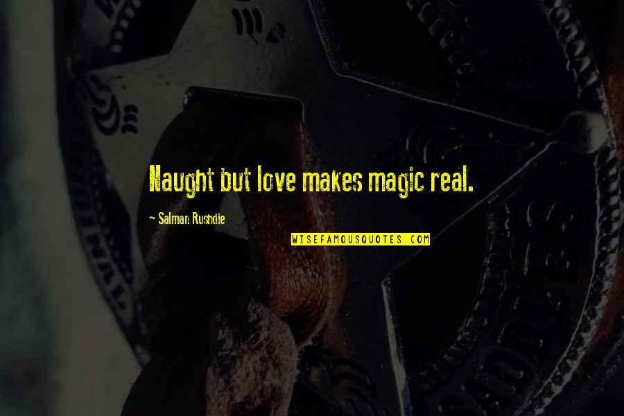 Real Love Quotes By Salman Rushdie: Naught but love makes magic real.