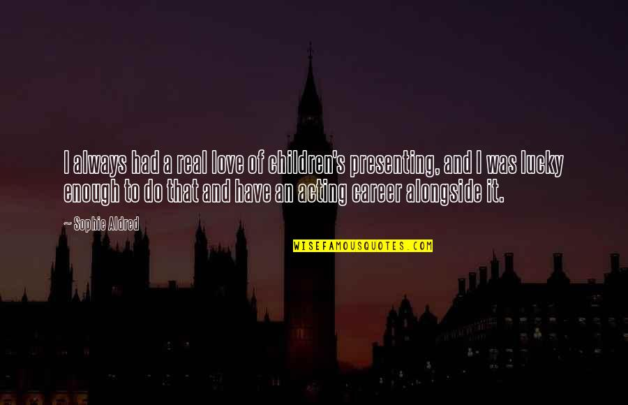 Real Love Quotes By Sophie Aldred: I always had a real love of children's