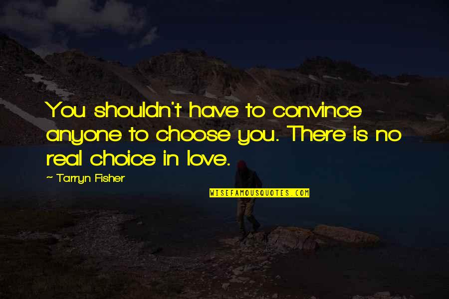 Real Love Quotes By Tarryn Fisher: You shouldn't have to convince anyone to choose