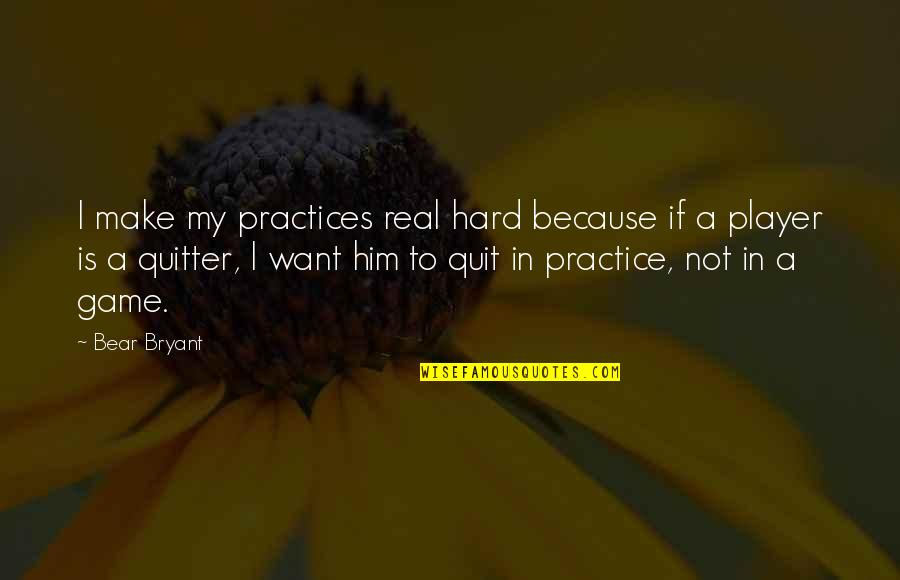 Real Player Quotes By Bear Bryant: I make my practices real hard because if