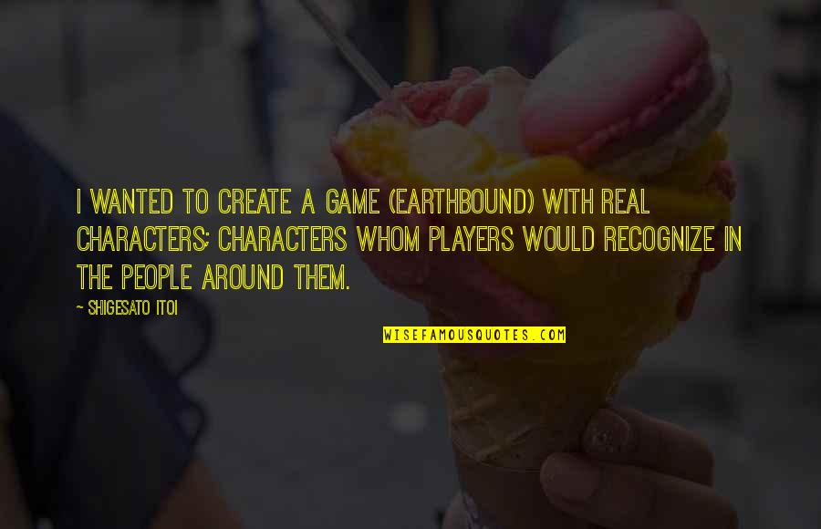 Real Player Quotes By Shigesato Itoi: I wanted to create a game (EarthBound) with