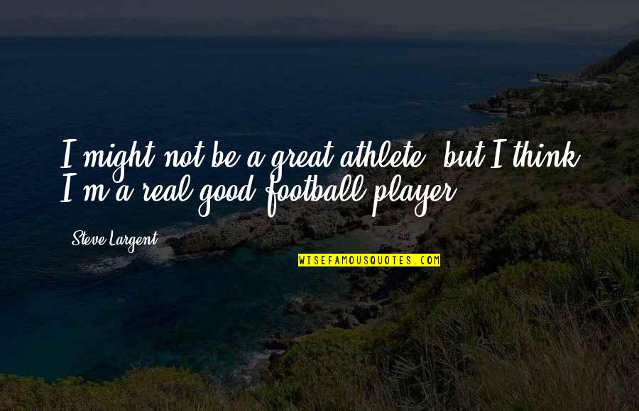 Real Player Quotes By Steve Largent: I might not be a great athlete, but