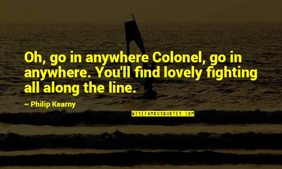 Real Ppl Quotes By Philip Kearny: Oh, go in anywhere Colonel, go in anywhere.