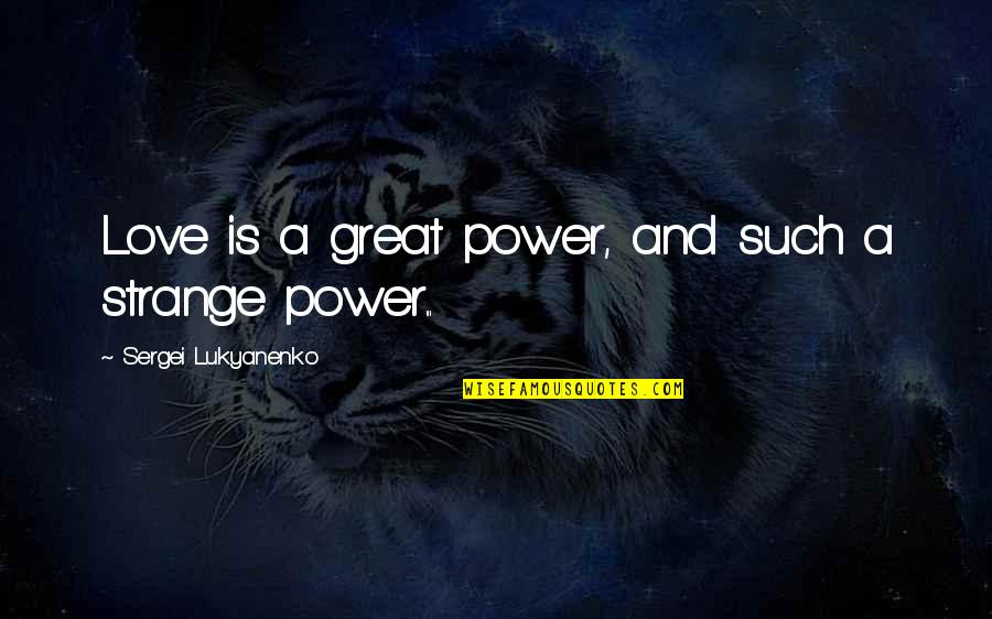 Real Truth About Life Quotes By Sergei Lukyanenko: Love is a great power, and such a