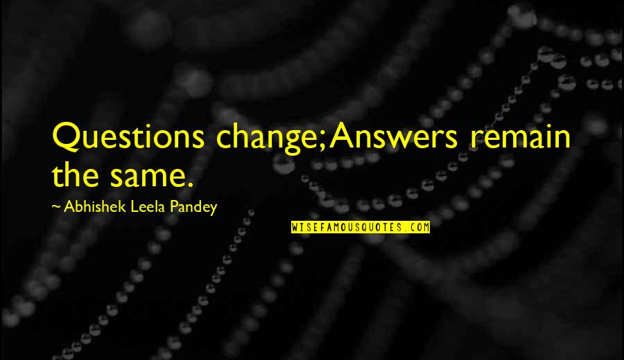Realisation Quotes By Abhishek Leela Pandey: Questions change; Answers remain the same.