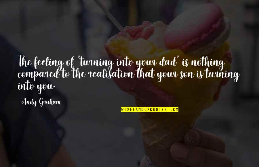 Realisation Quotes By Andy Graham: The feeling of 'turning into your dad' is