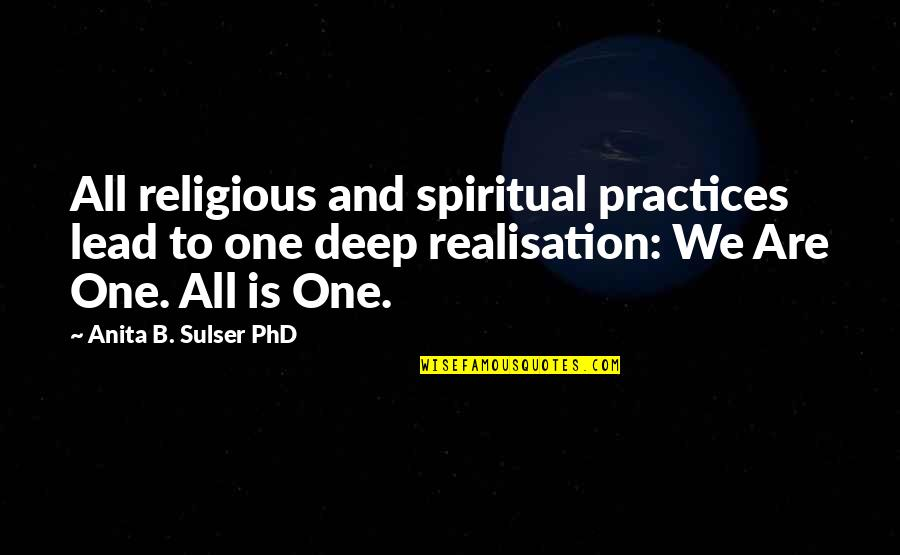 Realisation Quotes By Anita B. Sulser PhD: All religious and spiritual practices lead to one