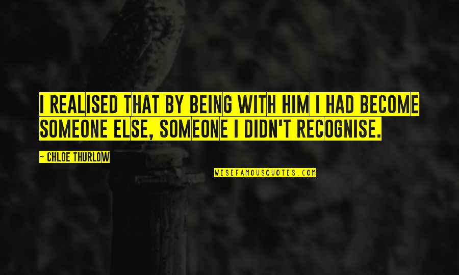 Realisation Quotes By Chloe Thurlow: I realised that by being with him I