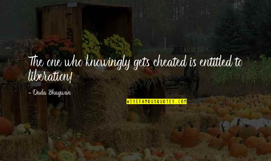 Realisation Quotes By Dada Bhagwan: The one who knowingly gets cheated is entitled
