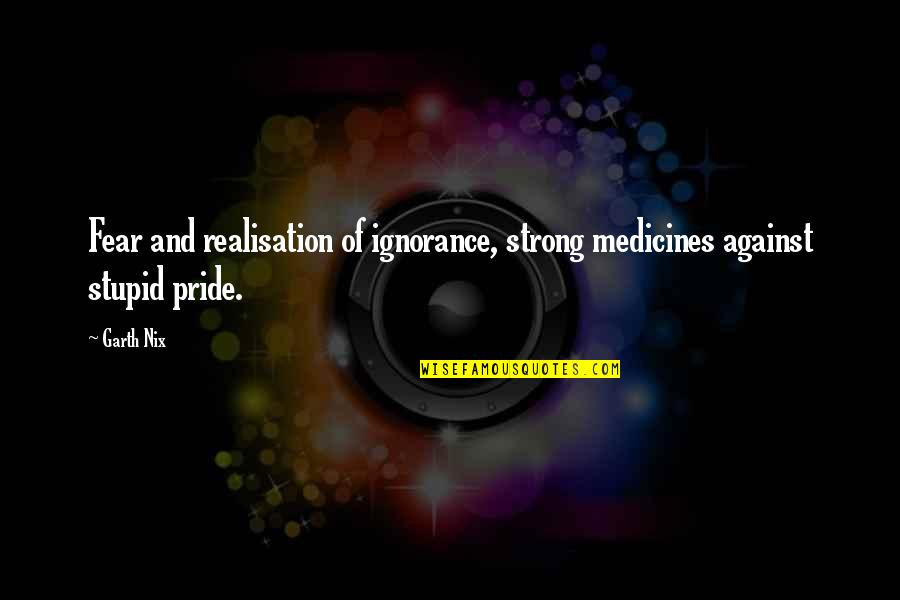 Realisation Quotes By Garth Nix: Fear and realisation of ignorance, strong medicines against