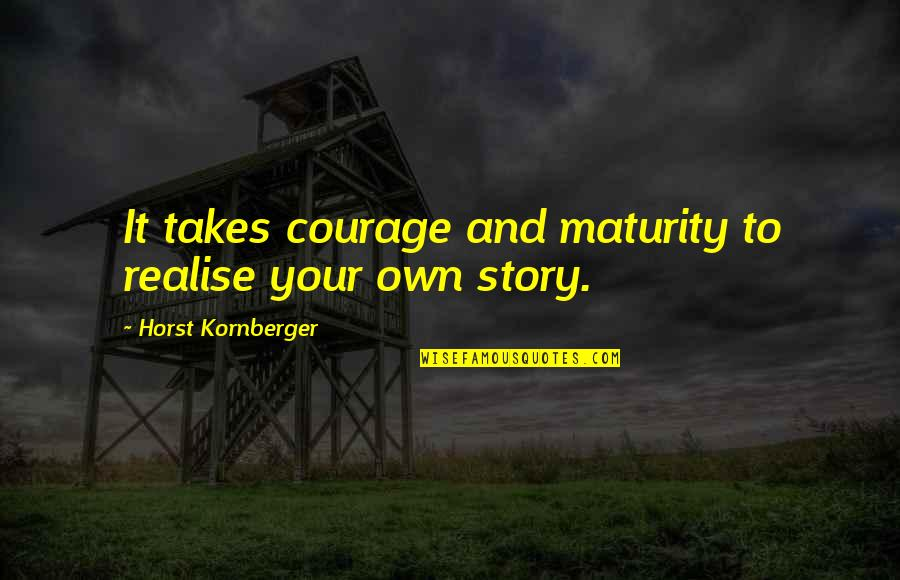 Realisation Quotes By Horst Kornberger: It takes courage and maturity to realise your