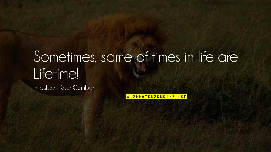 Realisation Quotes By Jasleen Kaur Gumber: Sometimes, some of times in life are Lifetime!