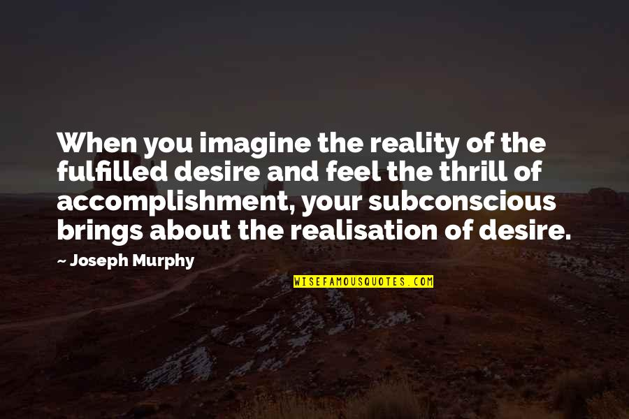 Realisation Quotes By Joseph Murphy: When you imagine the reality of the fulfilled