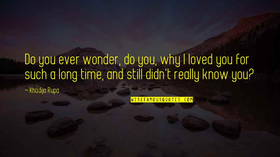 Realisation Quotes By Khadija Rupa: Do you ever wonder, do you, why I