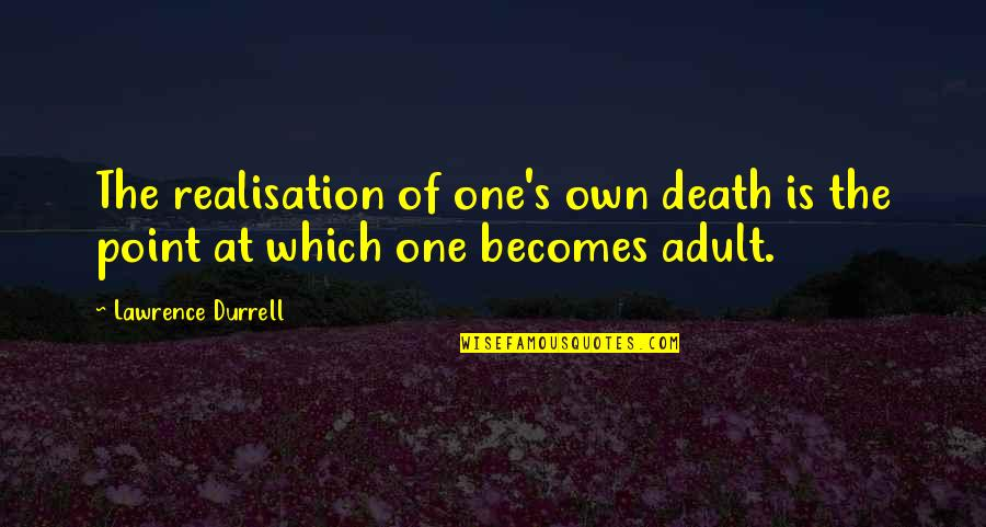 Realisation Quotes By Lawrence Durrell: The realisation of one's own death is the