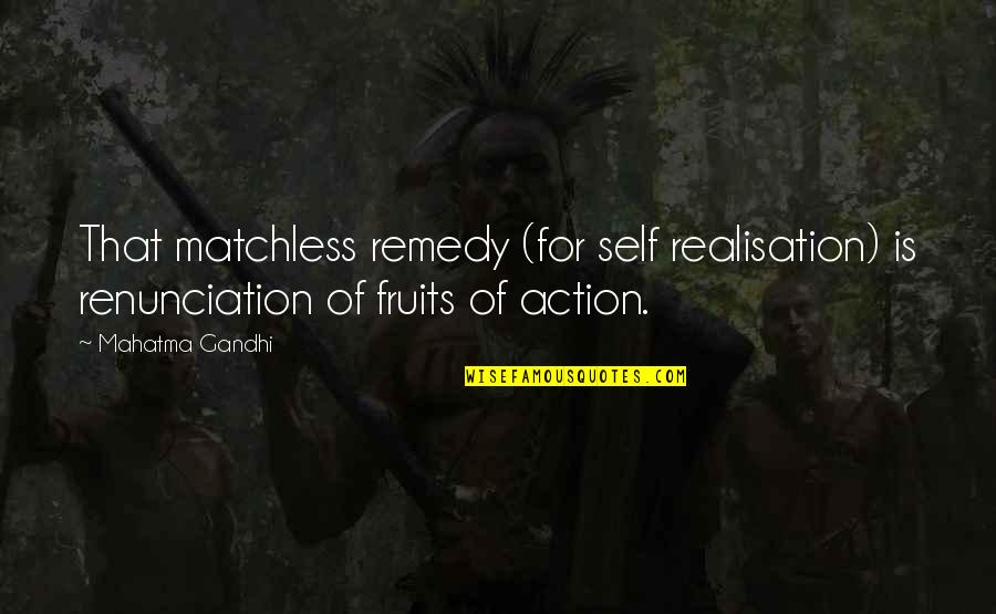 Realisation Quotes By Mahatma Gandhi: That matchless remedy (for self realisation) is renunciation