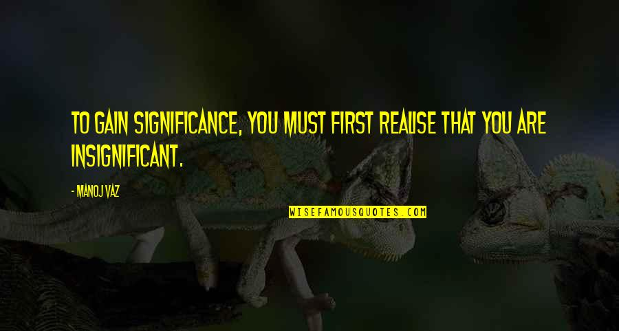 Realisation Quotes By Manoj Vaz: To gain significance, you must first realise that